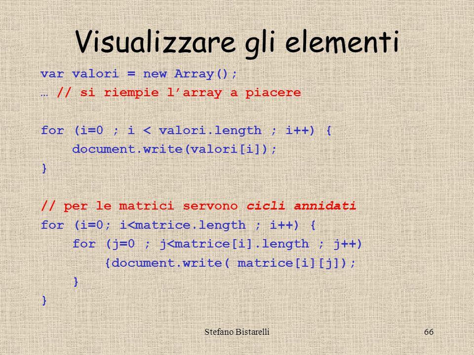 Stefano Bistarelli66 Visualizzare gli elementi var valori = new Array(); … // si riempie l'array a piacere for (i=0 ; i < valori.length ; i++) { document.write(valori[i]); } // per le matrici servono cicli annidati for (i=0; i<matrice.length ; i++) { for (j=0 ; j<matrice[i].length ; j++) {document.write( matrice[i][j]); }