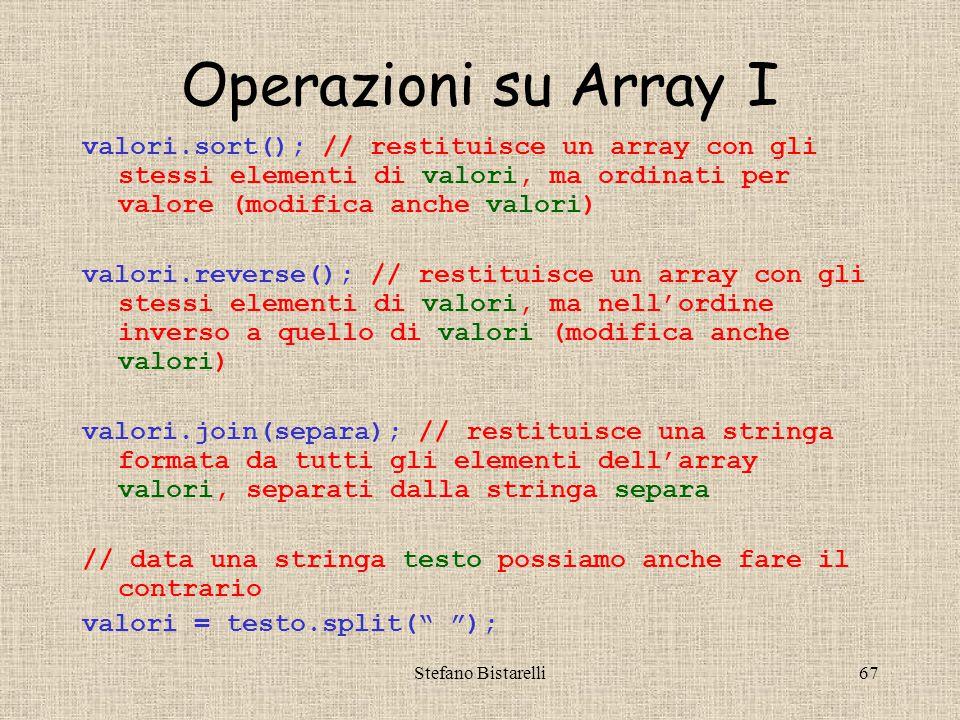 Stefano Bistarelli67 Operazioni su Array I valori.sort(); // restituisce un array con gli stessi elementi di valori, ma ordinati per valore (modifica anche valori) valori.reverse(); // restituisce un array con gli stessi elementi di valori, ma nell'ordine inverso a quello di valori (modifica anche valori) valori.join(separa); // restituisce una stringa formata da tutti gli elementi dell'array valori, separati dalla stringa separa // data una stringa testo possiamo anche fare il contrario valori = testo.split( );