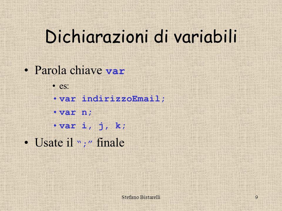 Stefano Bistarelli9 Dichiarazioni di variabili Parola chiave var es: var indirizzoEmail; var n; var i, j, k; Usate il ; finale