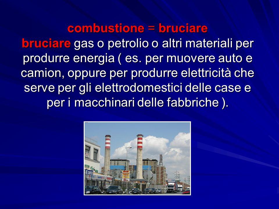 combustione = bruciare bruciare gas o petrolio o altri materiali per produrre energia ( es. per muovere auto e camion, oppure per produrre elettricità