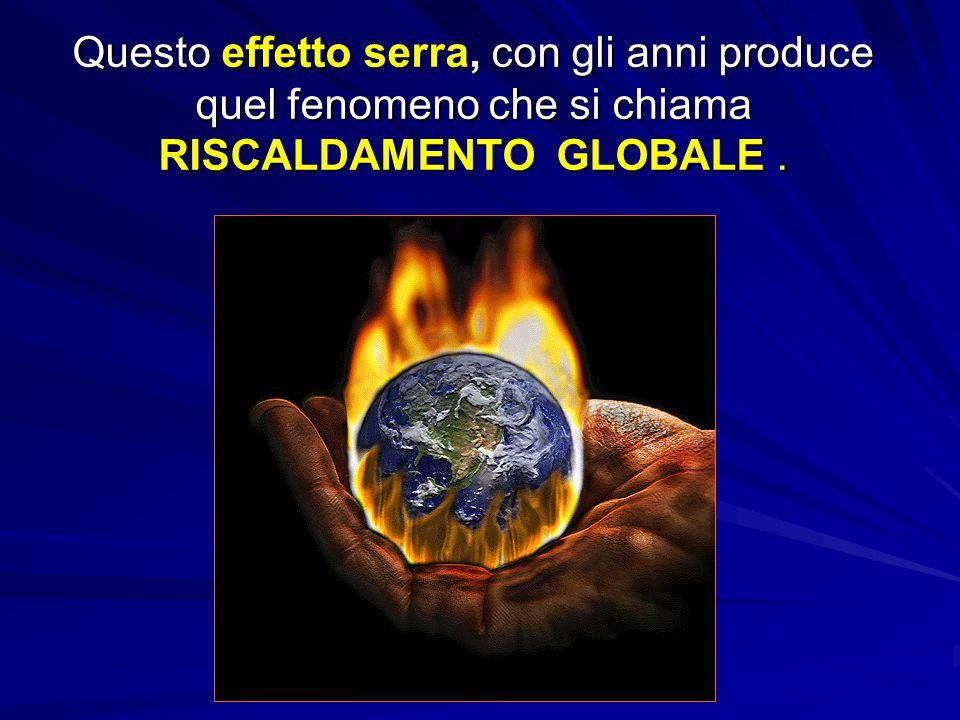 Questo effetto serra, con gli anni produce quel fenomeno che si chiama RISCALDAMENTO GLOBALE.