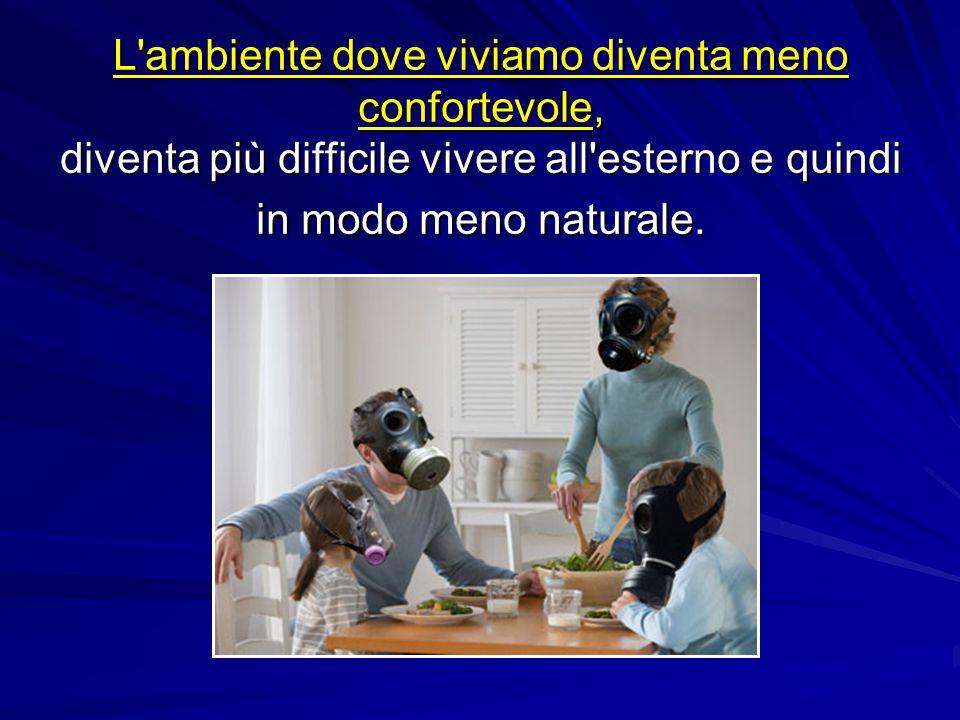 L'ambiente dove viviamo diventa meno confortevole, diventa più difficile vivere all'esterno e quindi in modo meno naturale.