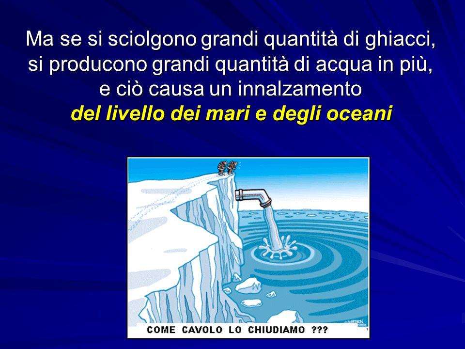 Ma se si sciolgono grandi quantità di ghiacci, si producono grandi quantità di acqua in più, e ciò causa un innalzamento del livello dei mari e degli