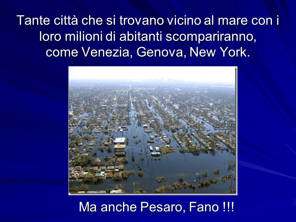 Tante città che si trovano vicino al mare con i loro milioni di abitanti scompariranno, come Venezia, Genova, New York. Ma anche Pesaro, Fano !!!