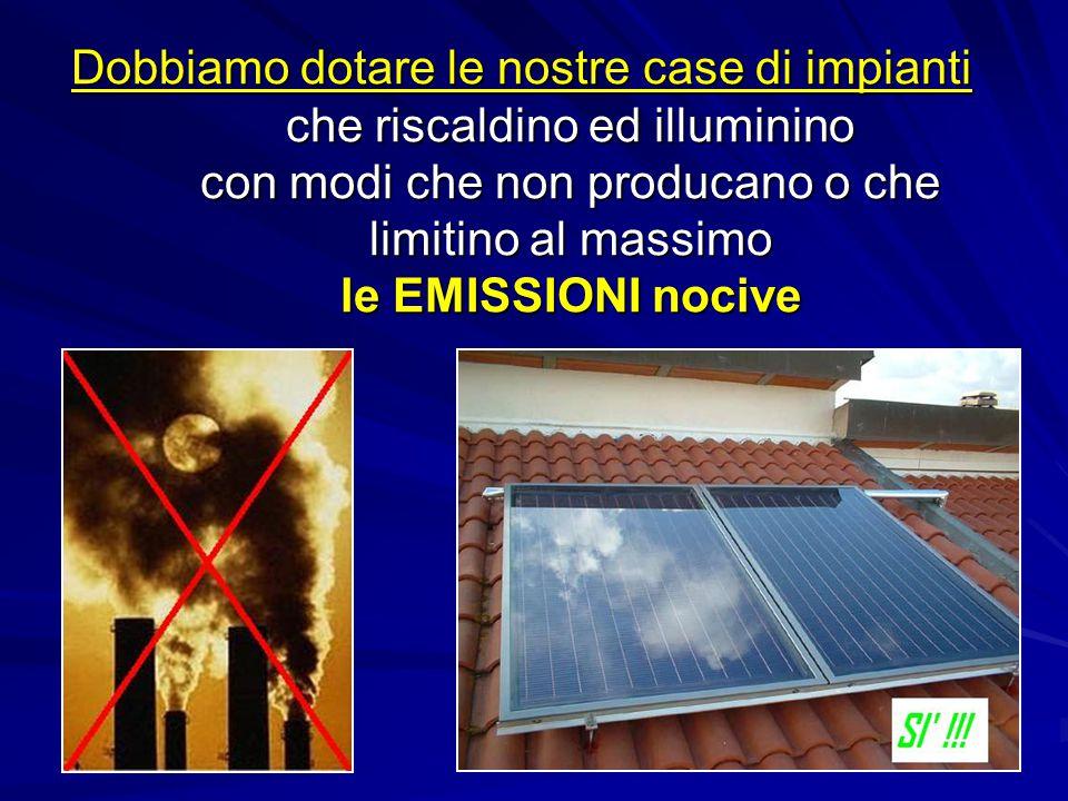 Dobbiamo dotare le nostre case di impianti che riscaldino ed illuminino con modi che non producano o che limitino al massimo le EMISSIONI nocive