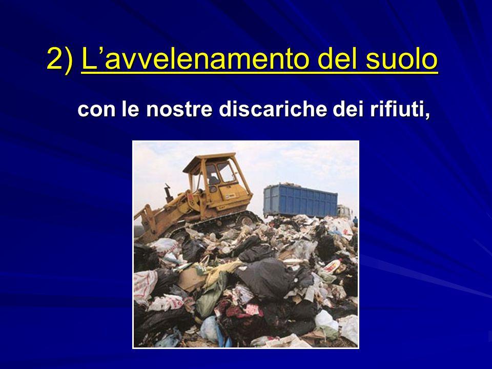 2) L'avvelenamento del suolo con le nostre discariche dei rifiuti, con le nostre discariche dei rifiuti,