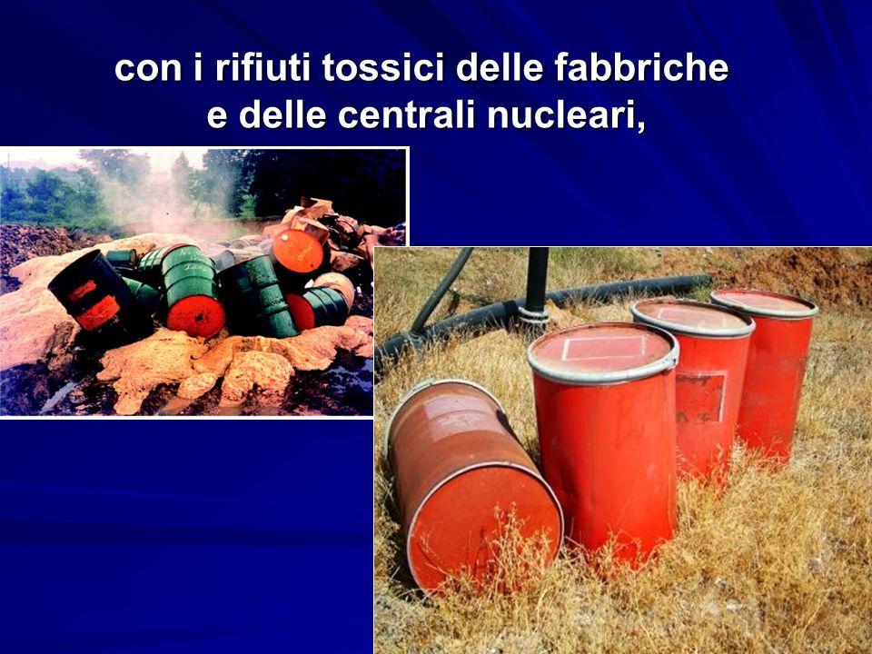 con i rifiuti tossici delle fabbriche e delle centrali nucleari,