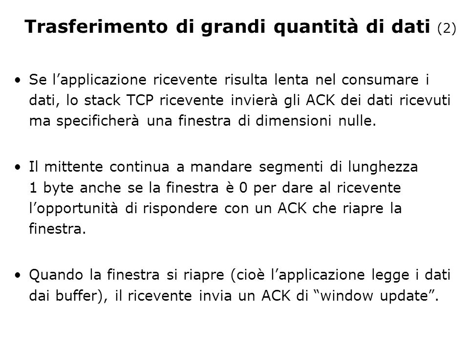 Se l'applicazione ricevente risulta lenta nel consumare i dati, lo stack TCP ricevente invierà gli ACK dei dati ricevuti ma specificherà una finestra di dimensioni nulle.