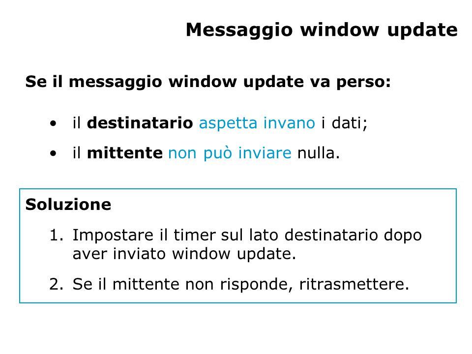 Messaggio window update Se il messaggio window update va perso: il destinatario aspetta invano i dati; il mittente non può inviare nulla.