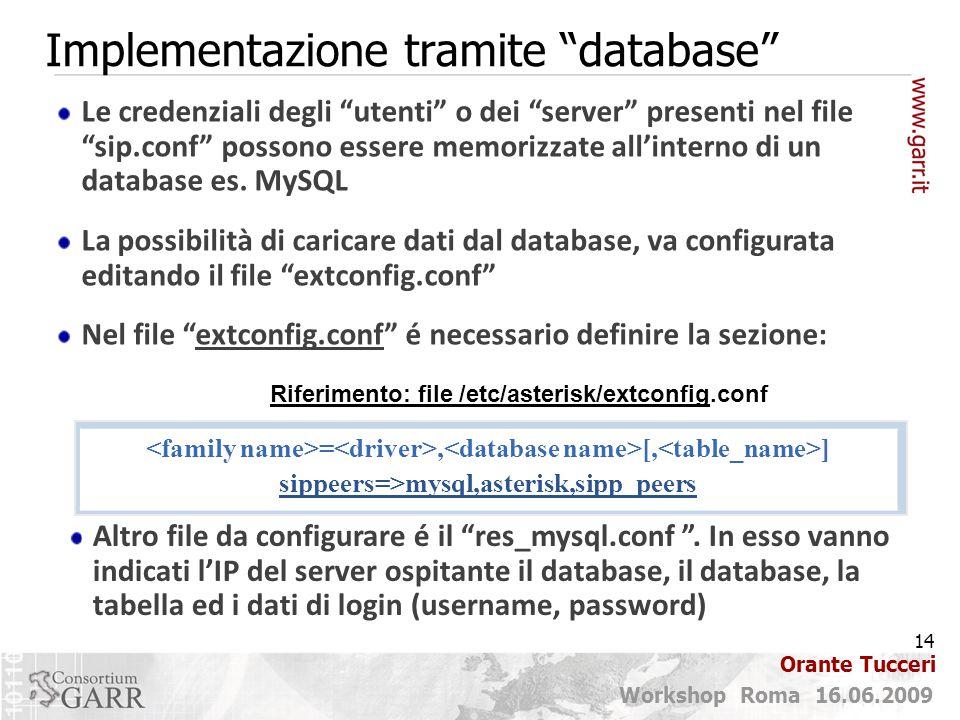 14 Workshop Roma 16.06.2009 Orante Tucceri Implementazione tramite database Le credenziali degli utenti o dei server presenti nel file sip.conf possono essere memorizzate all'interno di un database es.