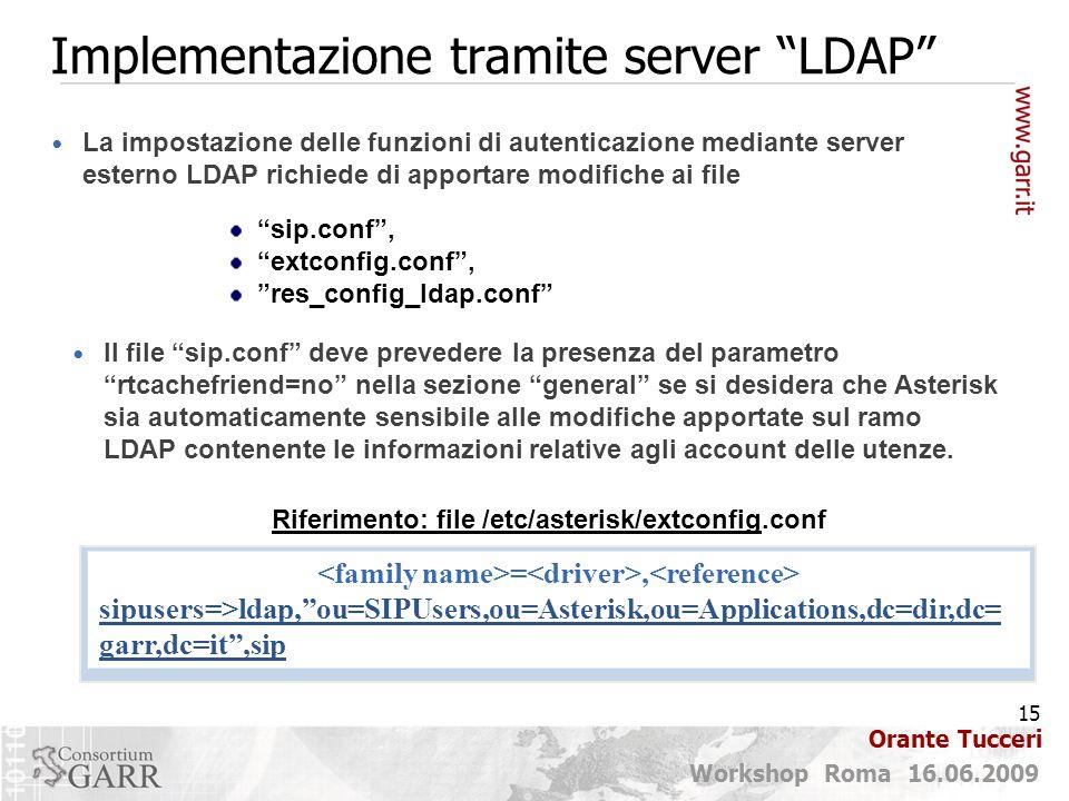 15 Workshop Roma 16.06.2009 Orante Tucceri Implementazione tramite server LDAP La impostazione delle funzioni di autenticazione mediante server esterno LDAP richiede di apportare modifiche ai file sip.conf , extconfig.conf , res_config_ldap.conf Il file sip.conf deve prevedere la presenza del parametro rtcachefriend=no nella sezione general se si desidera che Asterisk sia automaticamente sensibile alle modifiche apportate sul ramo LDAP contenente le informazioni relative agli account delle utenze.