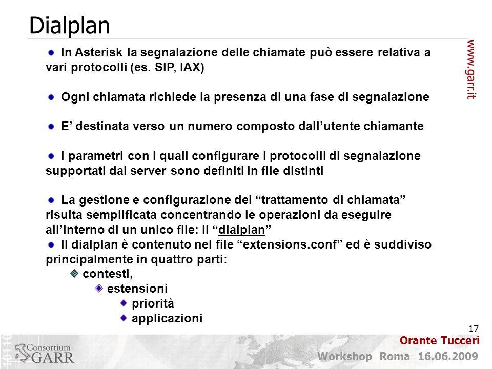 17 Workshop Roma 16.06.2009 Orante Tucceri Dialplan In Asterisk la segnalazione delle chiamate può essere relativa a vari protocolli (es. SIP, IAX) Og