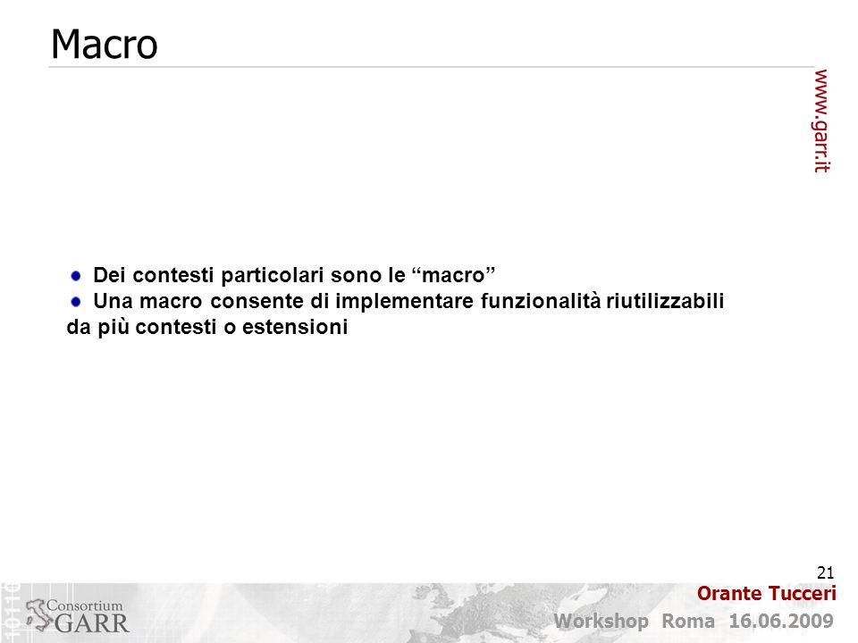 21 Workshop Roma 16.06.2009 Orante Tucceri Macro Dei contesti particolari sono le macro Una macro consente di implementare funzionalità riutilizzabili da più contesti o estensioni
