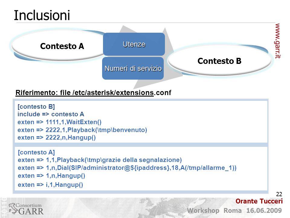 22 Workshop Roma 16.06.2009 Orante Tucceri Contesto A Inclusioni Riferimento: file /etc/asterisk/extensions.conf Utenze Numeri di servizio Contesto B [contesto B] include => contesto A exten => 1111,1,WaitExten() exten => 2222,1,Playback(\tmp\benvenuto) exten => 2222,n,Hangup() [contesto A] exten => 1,1,Playback(\tmp\grazie della segnalazione) exten => 1,n,Dial(SIP/administrator@${ipaddress},18,A(/tmp/allarme_1)) exten => 1,n,Hangup() exten => i,1,Hangup()