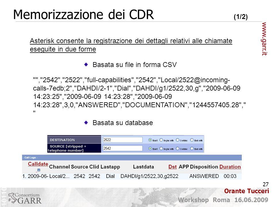 27 Workshop Roma 16.06.2009 Orante Tucceri Memorizzazione dei CDR (1/2) Asterisk consente la registrazione dei dettagli relativi alle chiamate eseguite in due forme Basata su file in forma CSV Basata su database , 2542 , 2522 , full-capabilities , 2542 , Local/2522@incoming- calls-7edb;2 , DAHDI/2-1 , Dial , DAHDI/g1/2522,30,g , 2009-06-09 14:23:25 , 2009-06-09 14:23:28 , 2009-06-09 14:23:28 ,3,0, ANSWERED , DOCUMENTATION , 1244557405.28 ,