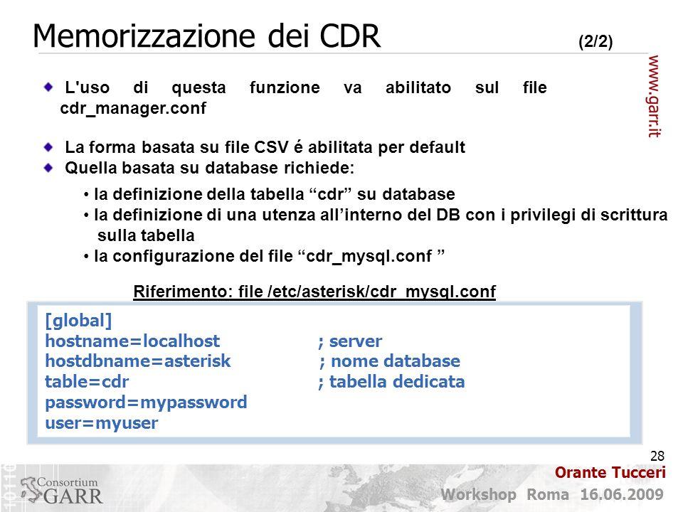 28 Workshop Roma 16.06.2009 Orante Tucceri Memorizzazione dei CDR (2/2) L uso di questa funzione va abilitato sul file cdr_manager.conf [global] hostname=localhost; server hostdbname=asterisk ; nome database table=cdr; tabella dedicata password=mypassword user=myuser Riferimento: file /etc/asterisk/cdr_mysql.conf La forma basata su file CSV é abilitata per default Quella basata su database richiede: la definizione della tabella cdr su database la definizione di una utenza all'interno del DB con i privilegi di scrittura sulla tabella la configurazione del file cdr_mysql.conf
