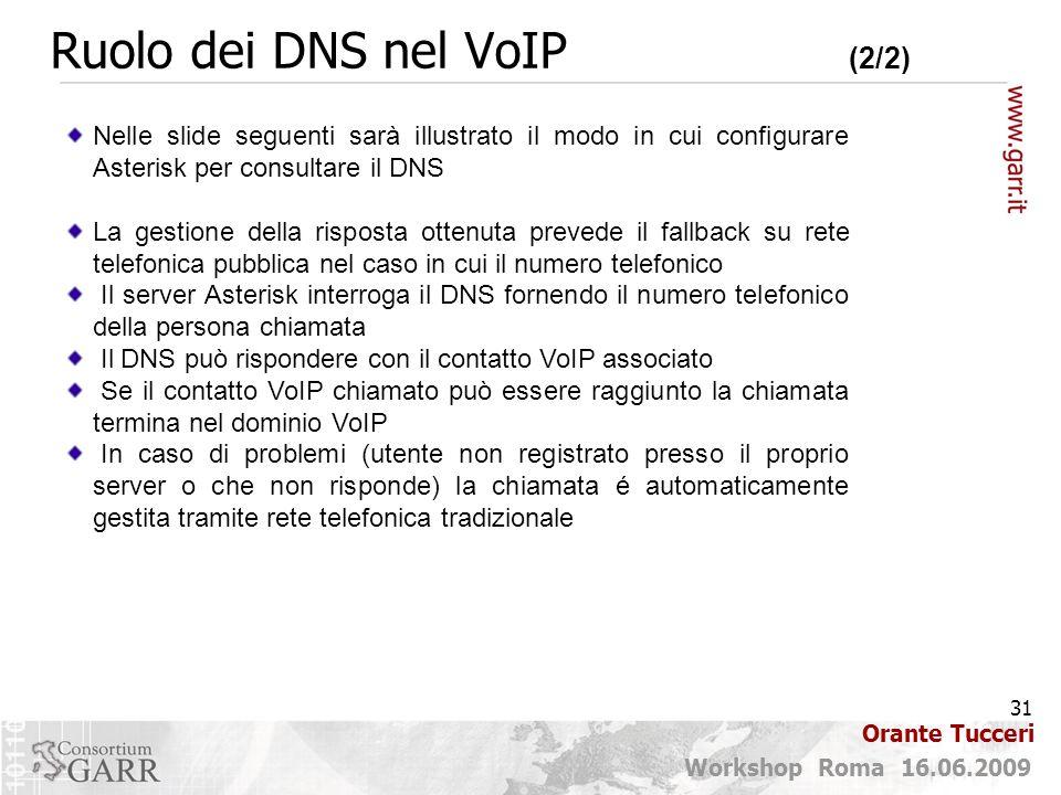 31 Workshop Roma 16.06.2009 Orante Tucceri Ruolo dei DNS nel VoIP (2/2) Nelle slide seguenti sarà illustrato il modo in cui configurare Asterisk per consultare il DNS La gestione della risposta ottenuta prevede il fallback su rete telefonica pubblica nel caso in cui il numero telefonico Il server Asterisk interroga il DNS fornendo il numero telefonico della persona chiamata Il DNS può rispondere con il contatto VoIP associato Se il contatto VoIP chiamato può essere raggiunto la chiamata termina nel dominio VoIP In caso di problemi (utente non registrato presso il proprio server o che non risponde) la chiamata é automaticamente gestita tramite rete telefonica tradizionale