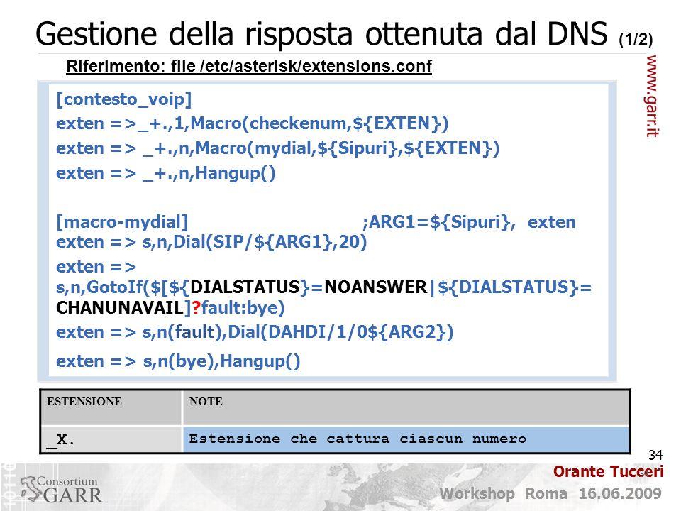 34 Workshop Roma 16.06.2009 Orante Tucceri Gestione della risposta ottenuta dal DNS (1/2) 34 [contesto_voip] exten =>_+.,1,Macro(checkenum,${EXTEN}) exten => _+.,n,Macro(mydial,${Sipuri},${EXTEN}) exten => _+.,n,Hangup() [macro-mydial] ;ARG1=${Sipuri}, exten exten => s,n,Dial(SIP/${ARG1},20) exten => s,n,GotoIf($[${DIALSTATUS}=NOANSWER|${DIALSTATUS}= CHANUNAVAIL]?fault:bye) exten => s,n(fault),Dial(DAHDI/1/0${ARG2}) exten => s,n(bye),Hangup() Riferimento: file /etc/asterisk/extensions.conf ESTENSIONENOTE _X.