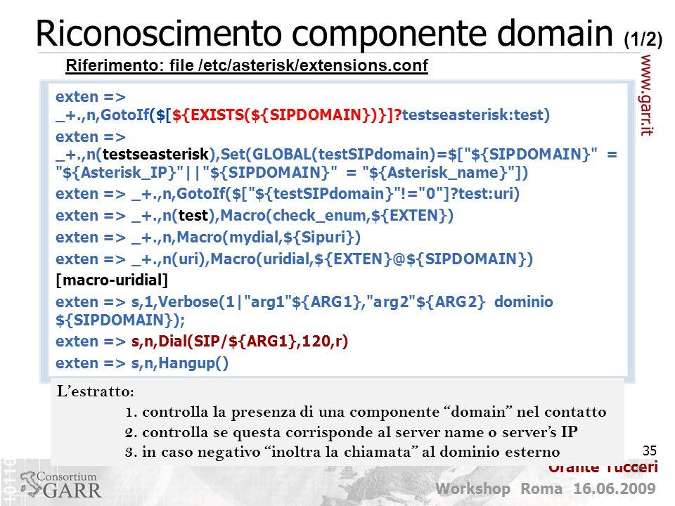35 Workshop Roma 16.06.2009 Orante Tucceri Riconoscimento componente domain (1/2) 35 exten => _+.,n,GotoIf($[${EXISTS(${SIPDOMAIN})}]?testseasterisk:test) exten => _+.,n(testseasterisk),Set(GLOBAL(testSIPdomain)=$[ ${SIPDOMAIN} = ${Asterisk_IP} || ${SIPDOMAIN} = ${Asterisk_name} ]) exten => _+.,n,GotoIf($[ ${testSIPdomain} != 0 ]?test:uri) exten => _+.,n(test),Macro(check_enum,${EXTEN}) exten => _+.,n,Macro(mydial,${Sipuri}) exten => _+.,n(uri),Macro(uridial,${EXTEN}@${SIPDOMAIN}) [macro-uridial] exten => s,1,Verbose(1| arg1 ${ARG1}, arg2 ${ARG2} dominio ${SIPDOMAIN}); exten => s,n,Dial(SIP/${ARG1},120,r) exten => s,n,Hangup() Riferimento: file /etc/asterisk/extensions.conf L'estratto: 1.