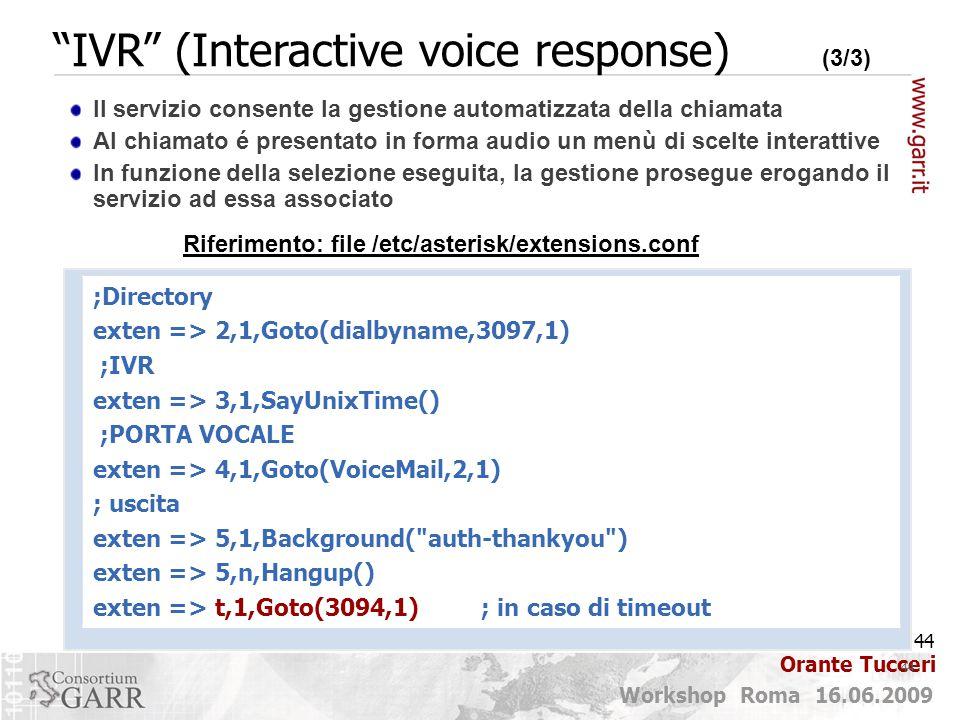 44 Workshop Roma 16.06.2009 Orante Tucceri 44 ;Directory exten => 2,1,Goto(dialbyname,3097,1) ;IVR exten => 3,1,SayUnixTime() ;PORTA VOCALE exten => 4,1,Goto(VoiceMail,2,1) ; uscita exten => 5,1,Background( auth-thankyou ) exten => 5,n,Hangup() exten => t,1,Goto(3094,1) ; in caso di timeout Riferimento: file /etc/asterisk/extensions.conf Il servizio consente la gestione automatizzata della chiamata Al chiamato é presentato in forma audio un menù di scelte interattive In funzione della selezione eseguita, la gestione prosegue erogando il servizio ad essa associato IVR (Interactive voice response) (3/3)