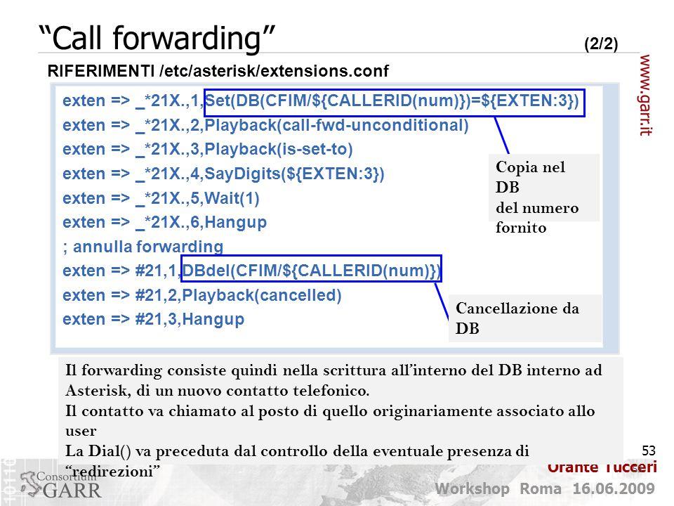 53 Workshop Roma 16.06.2009 Orante Tucceri Call forwarding (2/2) 53 exten => _*21X.,1,Set(DB(CFIM/${CALLERID(num)})=${EXTEN:3}) exten => _*21X.,2,Playback(call-fwd-unconditional) exten => _*21X.,3,Playback(is-set-to) exten => _*21X.,4,SayDigits(${EXTEN:3}) exten => _*21X.,5,Wait(1) exten => _*21X.,6,Hangup ; annulla forwarding exten => #21,1,DBdel(CFIM/${CALLERID(num)}) exten => #21,2,Playback(cancelled) exten => #21,3,Hangup RIFERIMENTI /etc/asterisk/extensions.conf Copia nel DB del numero fornito Cancellazione da DB Il forwarding consiste quindi nella scrittura all'interno del DB interno ad Asterisk, di un nuovo contatto telefonico.