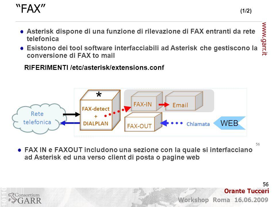 56 Workshop Roma 16.06.2009 Orante Tucceri Rete telefonica FAX (1/2) 56 RIFERIMENTI /etc/asterisk/extensions.conf FAX IN e FAXOUT includono una sezione con la quale si interfacciano ad Asterisk ed una verso client di posta o pagine web FAX-detect + DIALPLAN FAX-OUT Chiamata FAX-IN Email WEB Asterisk dispone di una funzione di rilevazione di FAX entranti da rete telefonica Esistono dei tool software interfacciabili ad Asterisk che gestiscono la conversione di FAX to mail *