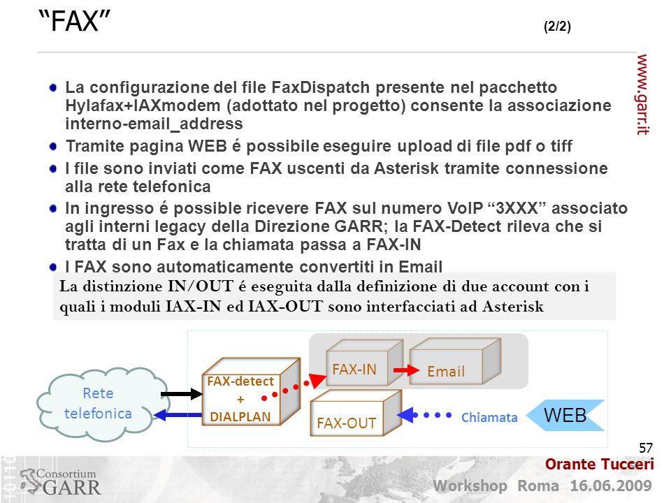 57 Workshop Roma 16.06.2009 Orante Tucceri Rete telefonica FAX (2/2) 57 La distinzione IN/OUT é eseguita dalla definizione di due account con i quali i moduli IAX-IN ed IAX-OUT sono interfacciati ad Asterisk La configurazione del file FaxDispatch presente nel pacchetto Hylafax+IAXmodem (adottato nel progetto) consente la associazione interno-email_address Tramite pagina WEB é possibile eseguire upload di file pdf o tiff I file sono inviati come FAX uscenti da Asterisk tramite connessione alla rete telefonica In ingresso é possible ricevere FAX sul numero VoIP 3XXX associato agli interni legacy della Direzione GARR; la FAX-Detect rileva che si tratta di un Fax e la chiamata passa a FAX-IN I FAX sono automaticamente convertiti in Email FAX-detect + DIALPLAN FAX-OUT Chiamata FAX-IN Email WEB
