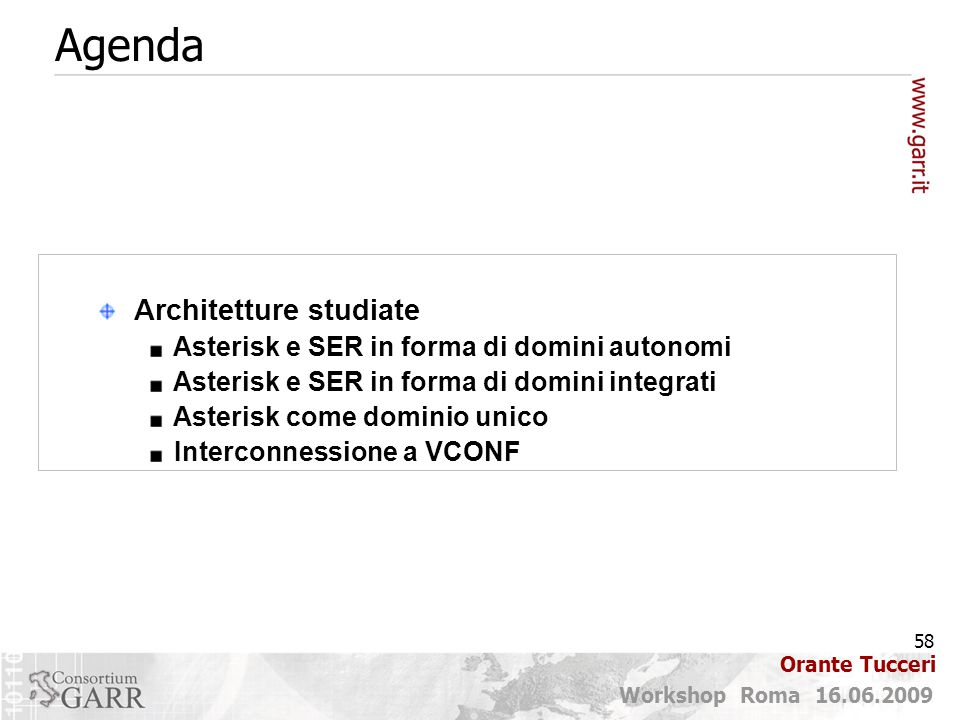 58 Workshop Roma 16.06.2009 Orante Tucceri Agenda Architetture studiate Asterisk e SER in forma di domini autonomi Asterisk e SER in forma di domini integrati Asterisk come dominio unico Interconnessione a VCONF