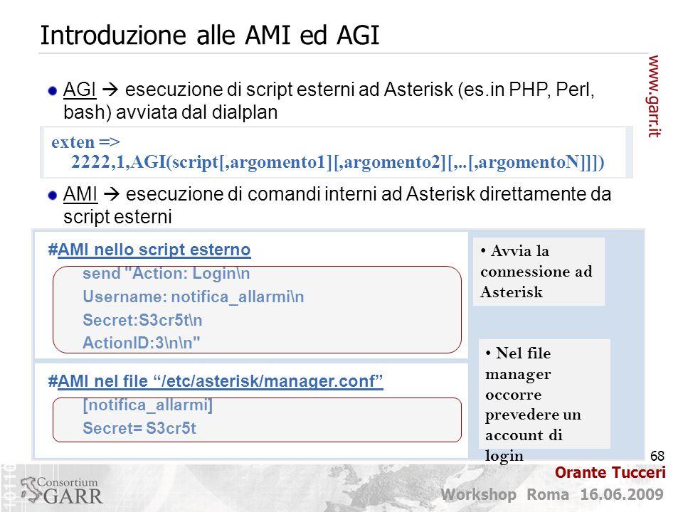 68 Workshop Roma 16.06.2009 Orante Tucceri Introduzione alle AMI ed AGI AGI  esecuzione di script esterni ad Asterisk (es.in PHP, Perl, bash) avviata dal dialplan AMI  esecuzione di comandi interni ad Asterisk direttamente da script esterni #AMI nello script esterno send Action: Login\n Username: notifica_allarmi\n Secret:S3cr5t\n ActionID:3\n\n Avvia la connessione ad Asterisk #AMI nel file /etc/asterisk/manager.conf [notifica_allarmi] Secret= S3cr5t Nel file manager occorre prevedere un account di login exten => 2222,1,AGI(script[,argomento1][,argomento2][,..[,argomentoN]]])