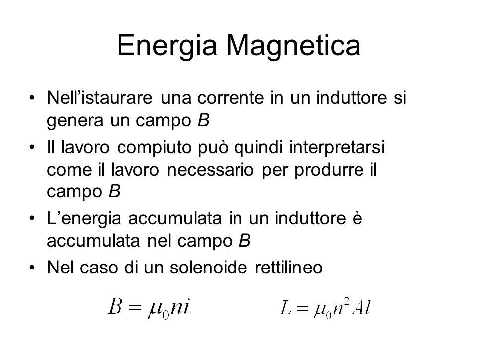 Energia Magnetica Nell'istaurare una corrente in un induttore si genera un campo B Il lavoro compiuto può quindi interpretarsi come il lavoro necessar