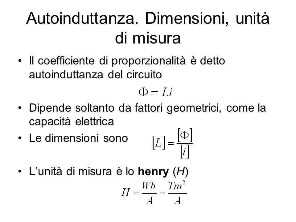 Autoinduttanza. Dimensioni, unità di misura Il coefficiente di proporzionalità è detto autoinduttanza del circuito Dipende soltanto da fattori geometr