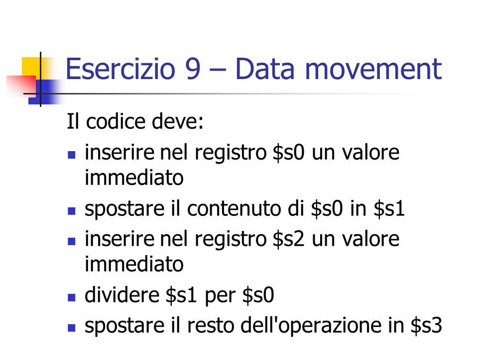 Esercizio 9 – Data movement Il codice deve: inserire nel registro $s0 un valore immediato spostare il contenuto di $s0 in $s1 inserire nel registro $s2 un valore immediato dividere $s1 per $s0 spostare il resto dell operazione in $s3