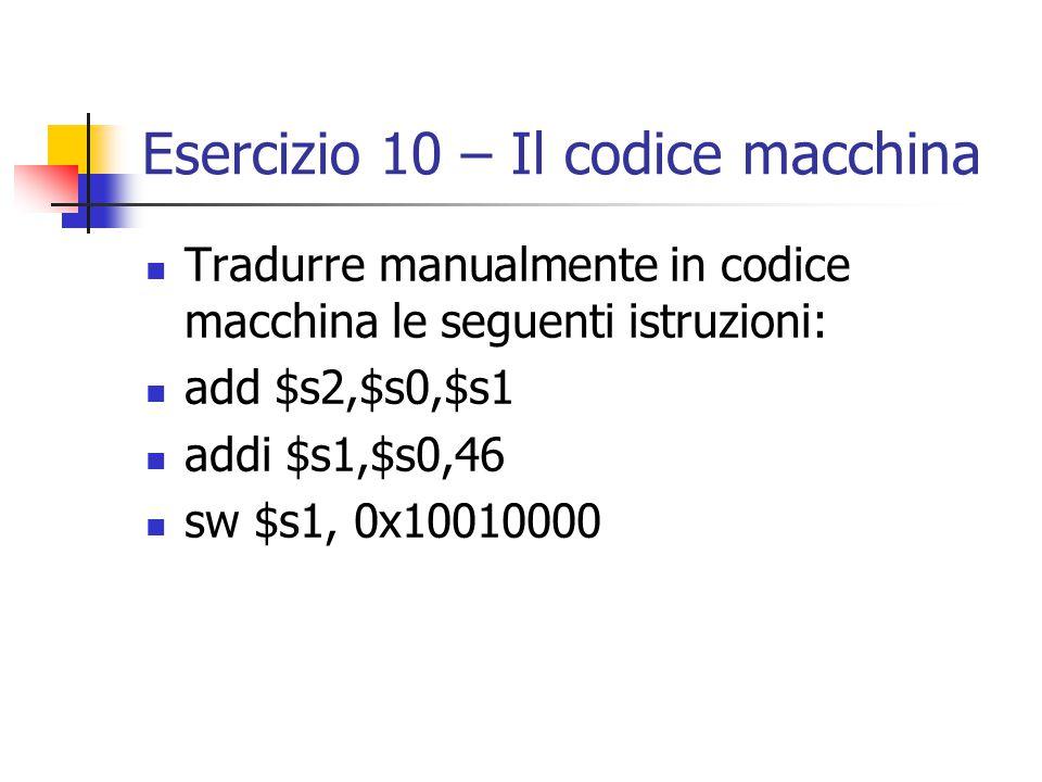 Esercizio 10 – Il codice macchina Tradurre manualmente in codice macchina le seguenti istruzioni: add $s2,$s0,$s1 addi $s1,$s0,46 sw $s1, 0x10010000