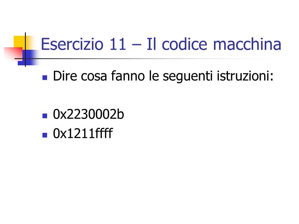 Esercizio 11 – Il codice macchina Dire cosa fanno le seguenti istruzioni: 0x2230002b 0x1211ffff