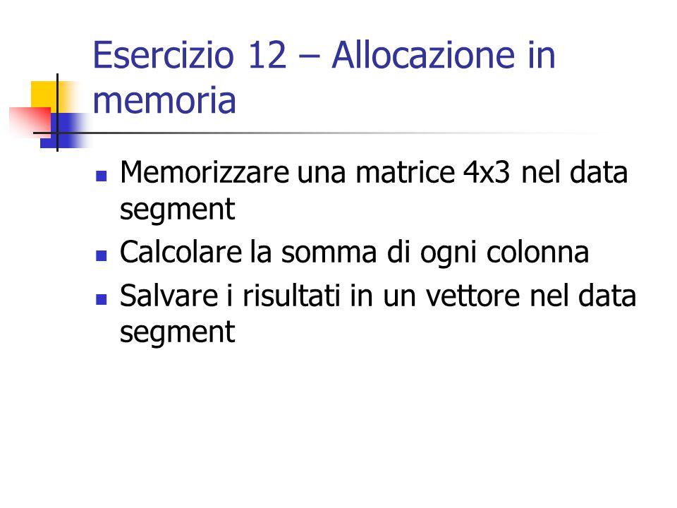 Esercizio 12 – Allocazione in memoria Memorizzare una matrice 4x3 nel data segment Calcolare la somma di ogni colonna Salvare i risultati in un vettore nel data segment