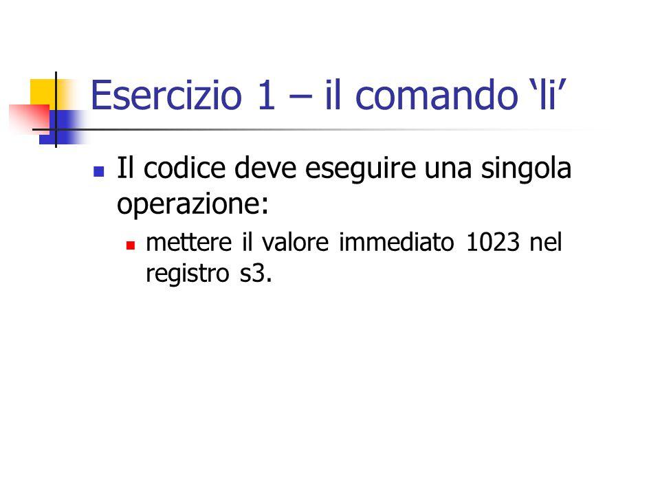 Esercizio 1 – il comando 'li' Il codice deve eseguire una singola operazione: mettere il valore immediato 1023 nel registro s3.