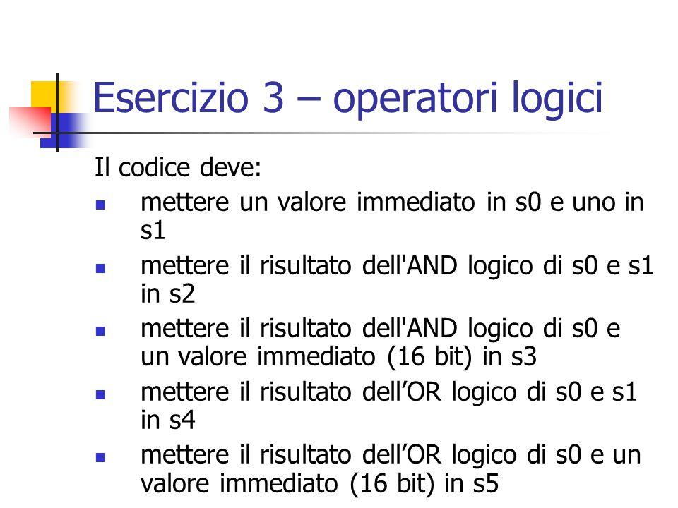 Esercizio 3 – operatori logici Il codice deve: mettere un valore immediato in s0 e uno in s1 mettere il risultato dell AND logico di s0 e s1 in s2 mettere il risultato dell AND logico di s0 e un valore immediato (16 bit) in s3 mettere il risultato dell'OR logico di s0 e s1 in s4 mettere il risultato dell'OR logico di s0 e un valore immediato (16 bit) in s5