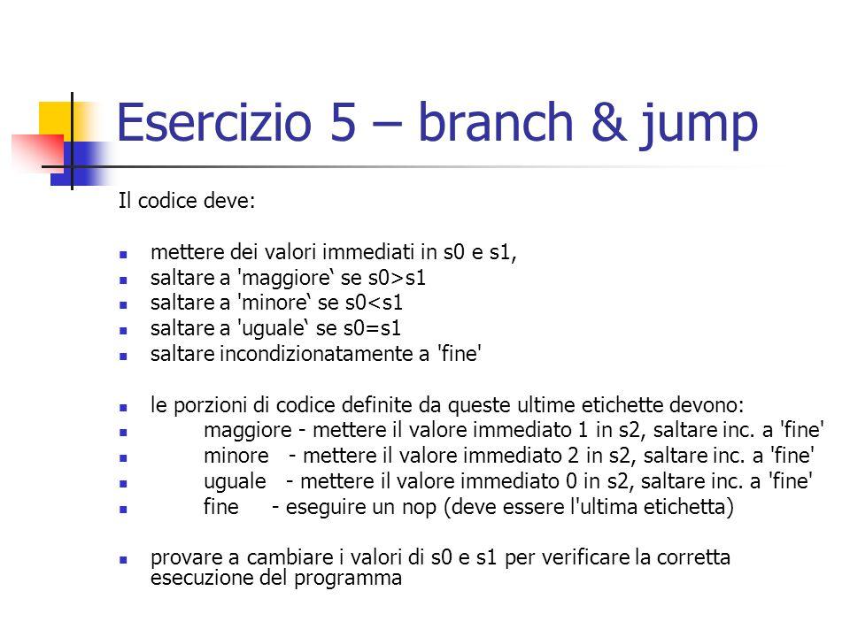 Esercizio 5 – branch & jump Il codice deve: mettere dei valori immediati in s0 e s1, saltare a maggiore' se s0>s1 saltare a minore' se s0<s1 saltare a uguale' se s0=s1 saltare incondizionatamente a fine le porzioni di codice definite da queste ultime etichette devono: maggiore - mettere il valore immediato 1 in s2, saltare inc.