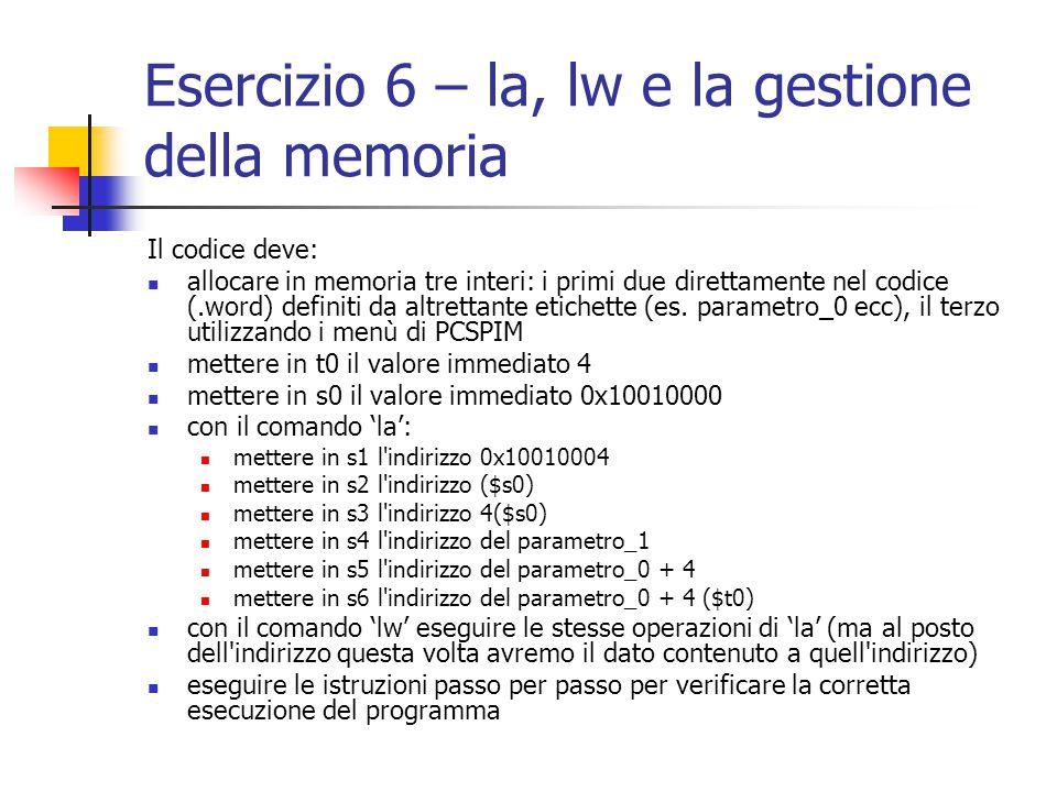 Esercizio 6 – la, lw e la gestione della memoria Il codice deve: allocare in memoria tre interi: i primi due direttamente nel codice (.word) definiti da altrettante etichette (es.