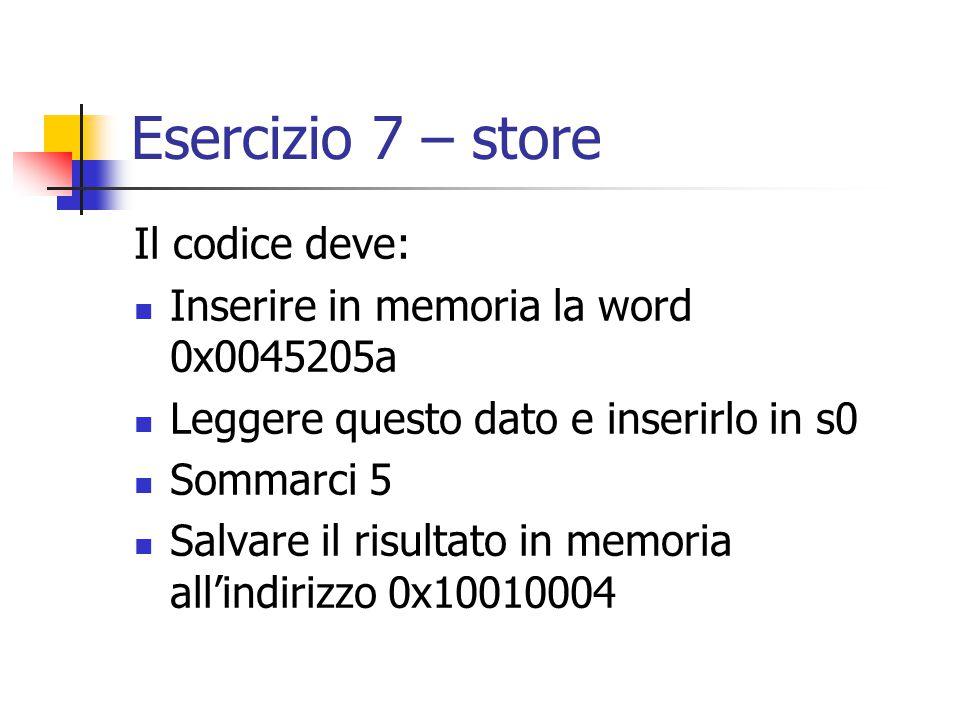 Esercizio 7 – store Il codice deve: Inserire in memoria la word 0x0045205a Leggere questo dato e inserirlo in s0 Sommarci 5 Salvare il risultato in memoria all'indirizzo 0x10010004