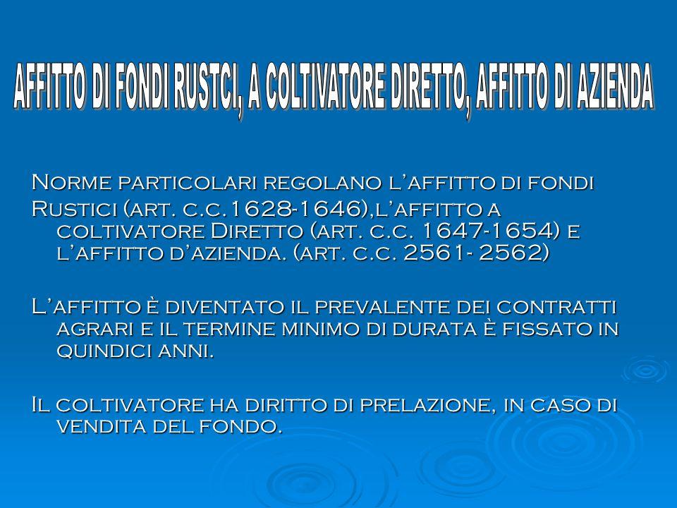 Norme particolari regolano l'affitto di fondi Rustici (art. c.c.1628-1646),l'affitto a coltivatore Diretto (art. c.c. 1647-1654) e l'affitto d'azienda