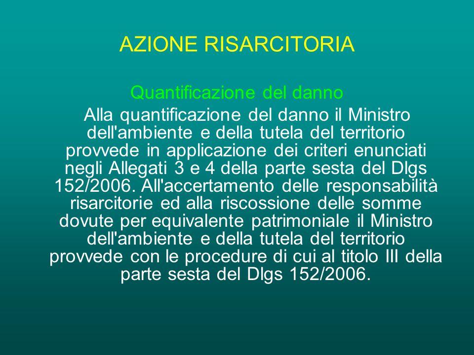 AZIONE RISARCITORIA Quantificazione del danno Alla quantificazione del danno il Ministro dell ambiente e della tutela del territorio provvede in applicazione dei criteri enunciati negli Allegati 3 e 4 della parte sesta del Dlgs 152/2006.
