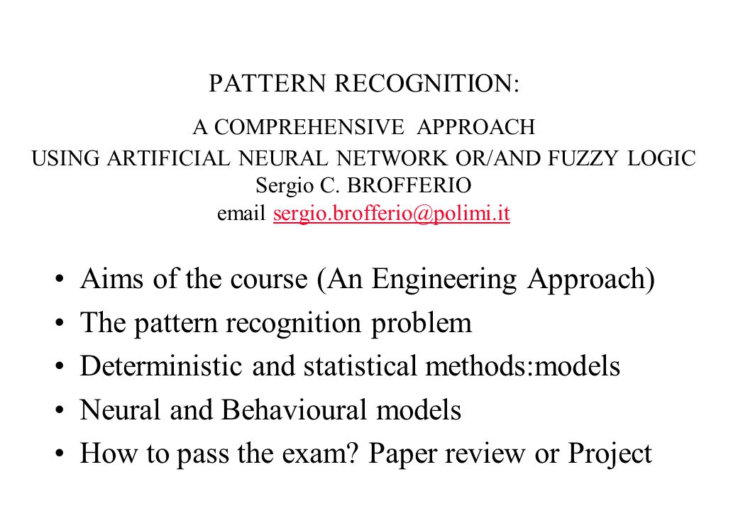 PATTERN RECOGNITION: A COMPREHENSIVE APPROACH USING ARTIFICIAL NEURAL NETWORK OR/AND FUZZY LOGIC Sergio C. BROFFERIO email sergio.brofferio@polimi.its