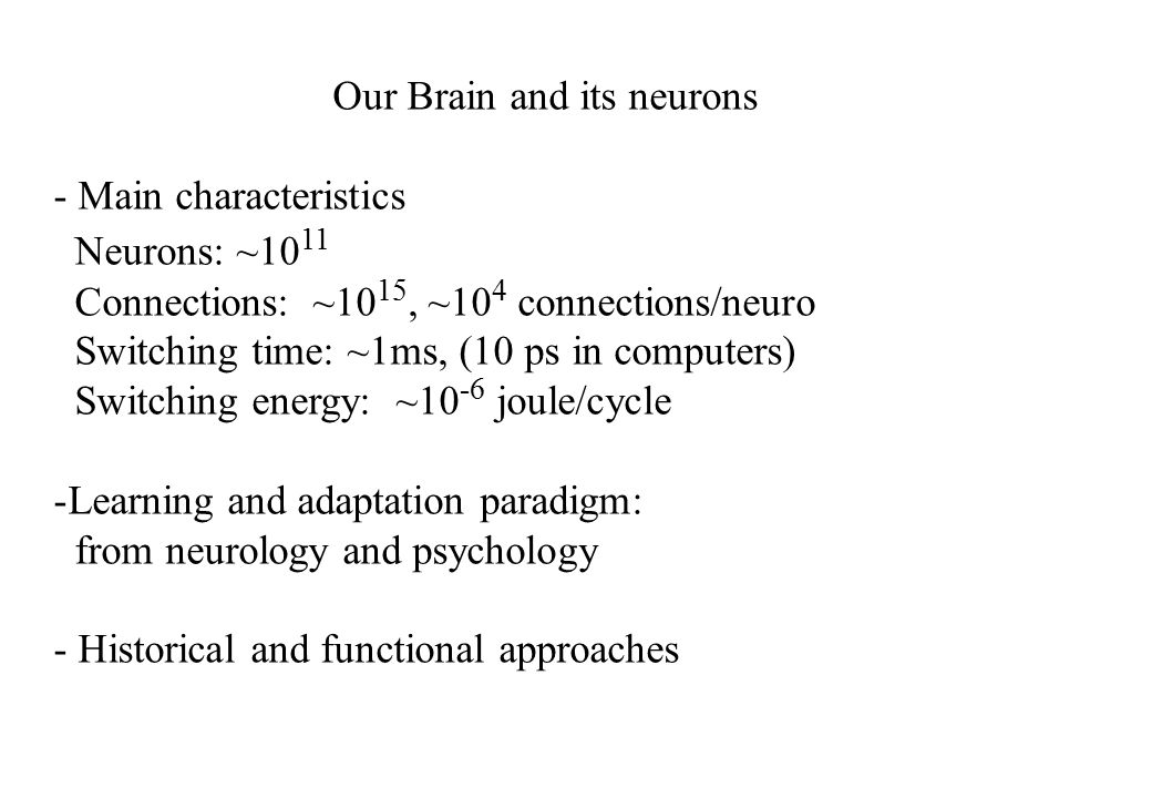 Our Brain and its neurons - Main characteristics Neurons: ~10 11 Connections: ~10 15, ~10 4 connections/neuro Switching time: ~1ms, (10 ps in computers) Switching energy: ~10 -6 joule/cycle -Learning and adaptation paradigm: from neurology and psychology - Historical and functional approaches