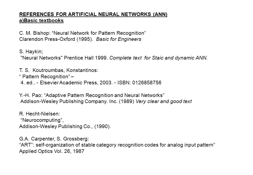"REFERENCES FOR ARTIFICIAL NEURAL NETWORKS (ANN) a)Basic textbooks C. M. Bishop: ""Neural Network for Pattern Recognition"" Clarendon Press-Oxford (1995)"