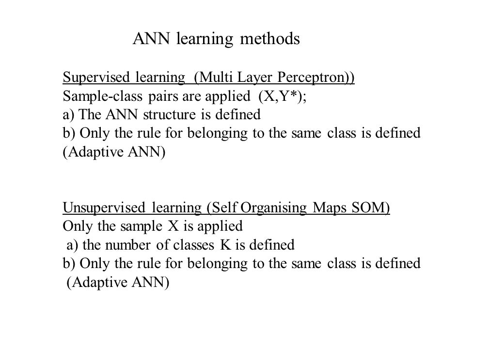 ANN learning methods Supervised learning (Multi Layer Perceptron)) Sample-class pairs are applied (X,Y*); a) The ANN structure is defined b) Only the
