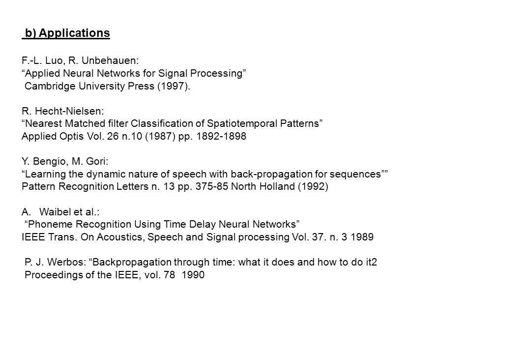 "b) Applications F.-L. Luo, R. Unbehauen: ""Applied Neural Networks for Signal Processing"" Cambridge University Press (1997). R. Hecht-Nielsen: ""Nearest"
