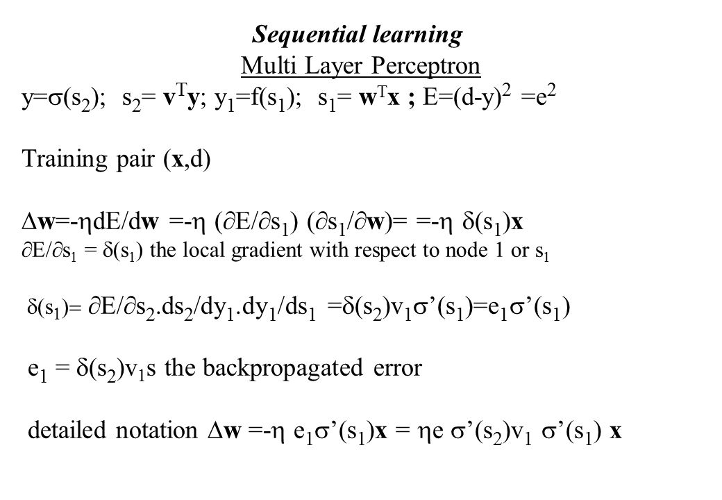 Sequential learning  Multi Layer Perceptron y=  (s 2 ); s 2 = v T y; y 1 =f(s 1 ); s 1 = w T x ; E=(d-y) 2 =e 2 Training pair (x,d)  w=-  dE/dw =-