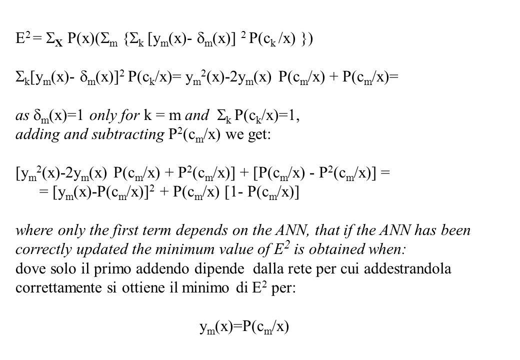 E 2 =  X P(x)(  m {  k [y m (x)-  m (x)] 2 P(c k /x) })  k [y m (x)-  m (x)] 2 P(c k /x)= y m 2 (x)-2y m (x) P(c m /x) + P(c m /x)= as  m (x)=1 only for k = m and  k P(c k /x)=1, adding and subtracting P 2 (c m /x) we get: [y m 2 (x)-2y m (x) P(c m /x) + P 2 (c m /x)] + [P(c m /x) - P 2 (c m /x)] = = [y m (x)-P(c m /x)] 2 + P(c m /x) [1- P(c m /x)] where only the first term depends on the ANN, that if the ANN has been correctly updated the minimum value of E 2 is obtained when: dove solo il primo addendo dipende dalla rete per cui addestrandola correttamente si ottiene il minimo di E 2 per: y m (x)=P(c m /x)