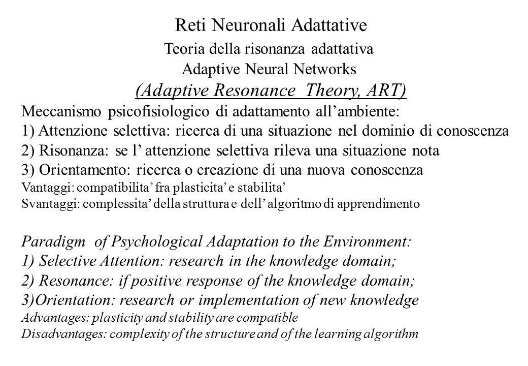 Reti Neuronali Adattative Teoria della risonanza adattativa Adaptive Neural Networks (Adaptive Resonance Theory, ART) Meccanismo psicofisiologico di adattamento all'ambiente: 1) Attenzione selettiva: ricerca di una situazione nel dominio di conoscenza 2) Risonanza: se l' attenzione selettiva rileva una situazione nota 3) Orientamento: ricerca o creazione di una nuova conoscenza Vantaggi: compatibilita' fra plasticita' e stabilita' Svantaggi: complessita' della struttura e dell' algoritmo di apprendimento Paradigm of Psychological Adaptation to the Environment: 1) Selective Attention: research in the knowledge domain; 2) Resonance: if positive response of the knowledge domain; 3)Orientation: research or implementation of new knowledge Advantages: plasticity and stability are compatible Disadvantages: complexity of the structure and of the learning algorithm